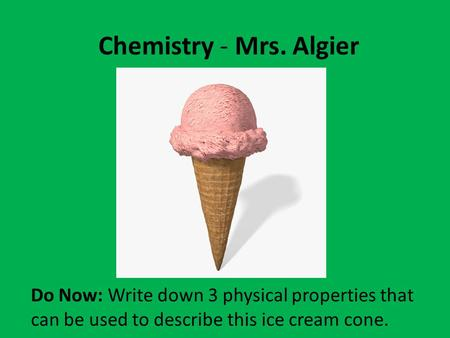 Chemistry - Mrs. Algier Do Now: Write down 3 physical properties that can be used to describe this ice cream cone.