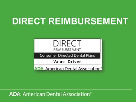 DIRECT REIMBURSEMENT. © 2012 American Dental Association, All Rights Reserved DIRECT REIMBURSEMENT The ADA recognizes that the Direct Reimbursement concept.
