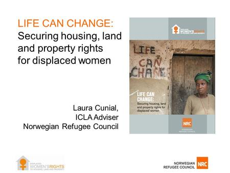 LIFE CAN CHANGE: Securing housing, land and property rights for displaced women Laura Cunial, ICLA Adviser Norwegian Refugee Council.