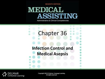 Copyright ©2012 Delmar, Cengage Learning. All rights reserved. Chapter 36 Infection Control and Medical Asepsis.