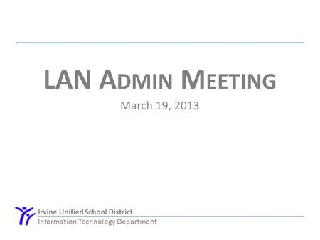 Irvine Unified School District Information Technology Department LAN A DMIN M EETING March 19, 2013.