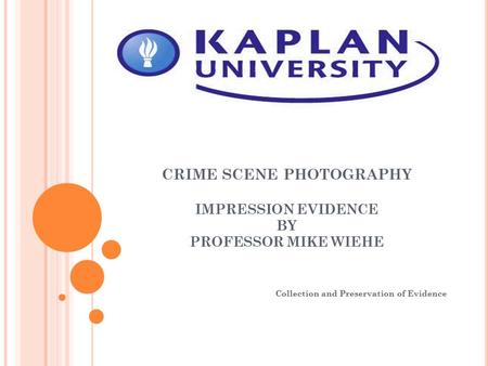 CRIME SCENE PHOTOGRAPHY IMPRESSION EVIDENCE BY PROFESSOR MIKE WIEHE Collection and Preservation of Evidence.