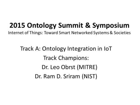 2015 Ontology Summit & Symposium Internet of Things: Toward Smart Networked Systems & Societies Track A: Ontology Integration in IoT Track Champions: Dr.