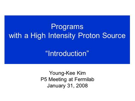 "Programs with a High Intensity Proton Source ""Introduction"" Young-Kee Kim P5 Meeting at Fermilab January 31, 2008."