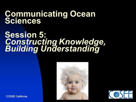 COSEE California Communicating Ocean Sciences Session 5: Constructing Knowledge, Building Understanding.