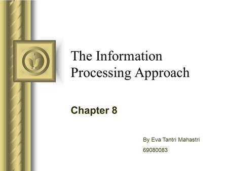 The Information Processing Approach Chapter 8 By Eva Tantri Mahastri 69080083.