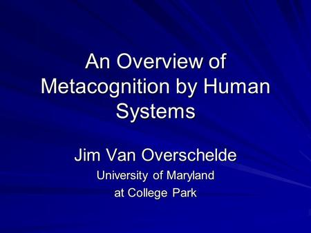 An Overview of Metacognition by Human Systems Jim Van Overschelde University of Maryland at College Park.