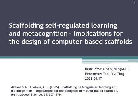 1 Scaffolding self-regulated learning and metacognition – Implications for the design of computer-based scaffolds Instructor: Chen, Ming-Puu Presenter: