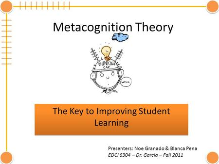 Metacognition Theory The Key to Improving Student Learning Presenters: Noe Granado & Blanca Pena EDCI 6304 – Dr. Garcia – Fall 2011.