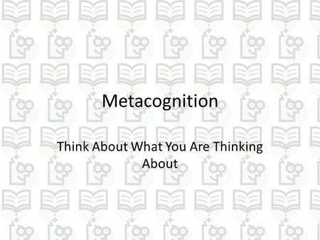 Metacognition Think About What You Are Thinking About.