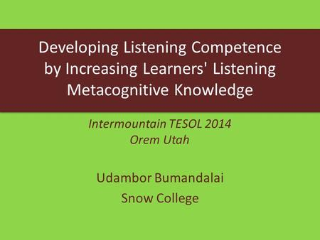 Udambor Bumandalai Snow College Developing Listening Competence by Increasing Learners' Listening Metacognitive Knowledge Intermountain TESOL 2014 Orem.