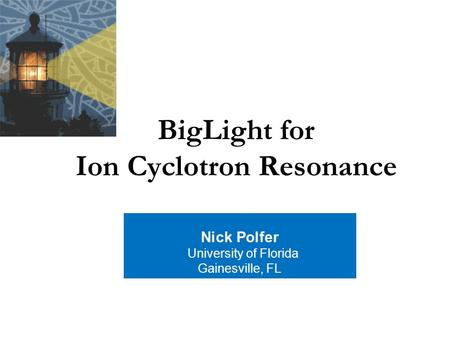 BigLight for Ion Cyclotron Resonance Nick Polfer University of Florida Gainesville, FL.
