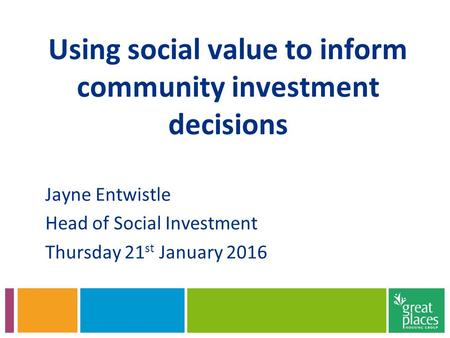 Using social value to inform community investment decisions Jayne Entwistle Head of Social Investment Thursday 21 st January 2016.