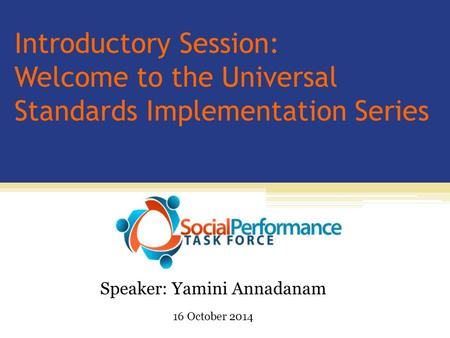 Introductory Session: Welcome to the Universal Standards Implementation Series Speaker: Yamini Annadanam 16 October 2014.