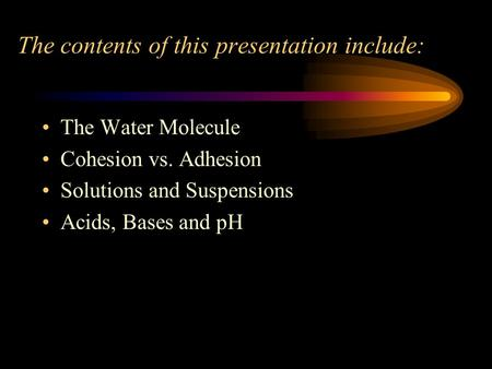 The contents of this presentation include: The Water Molecule Cohesion vs. Adhesion Solutions and Suspensions Acids, Bases and pH.
