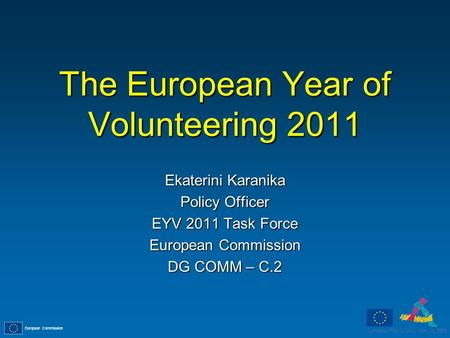 European Commission The European Year of Volunteering 2011 Ekaterini Karanika Policy Officer EYV 2011 Task Force European Commission DG COMM – C.2.