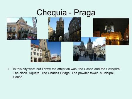 Chequia - Praga In this city what but I draw the attention was: the Castle and the Cathedral. The clock Square. The Charles Bridge. The powder tower. Municipal.