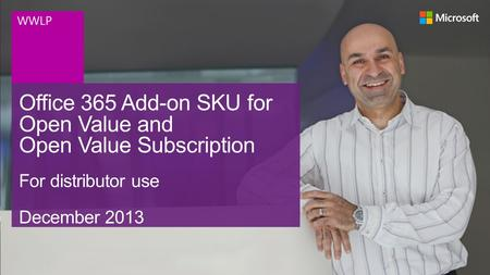 Office 365 Add-on SKU for Open Value and Open Value Subscription For distributor use December 2013 WWLP.