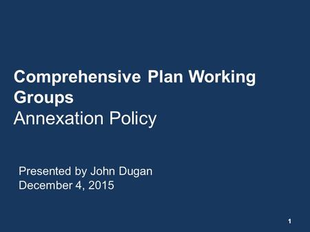 Comprehensive Plan Working Groups Annexation Policy Presented by John Dugan December 4, 2015 1.