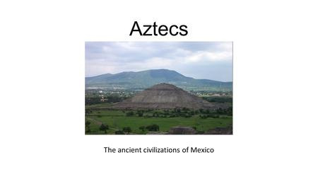 Aztecs The ancient civilizations of Mexico. Aztec empire history Aztecs built their city, Tenochtitlan (later known as Mexico City). Over time the city.