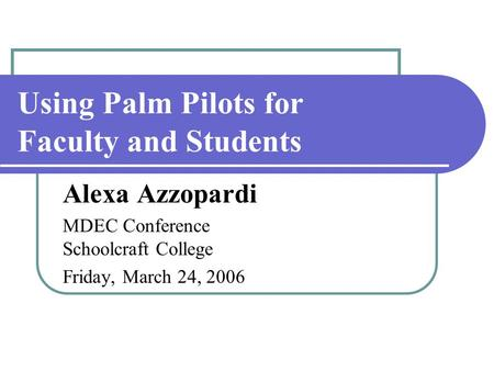 Using Palm Pilots for Faculty and Students Alexa Azzopardi MDEC Conference Schoolcraft College Friday, March 24, 2006.