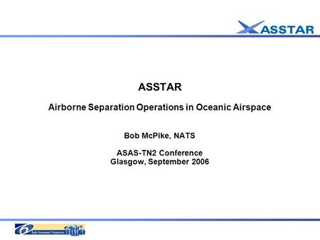 ASSTAR Airborne Separation Operations in Oceanic Airspace Bob McPike, NATS ASAS-TN2 Conference Glasgow, September 2006.