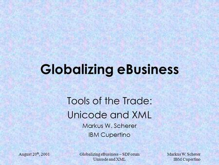 Markus W. Scherer IBM Cupertino August 20 th, 2001Globalizing eBusiness – SDForum Unicode and XML Globalizing eBusiness Tools of the Trade: Unicode and.