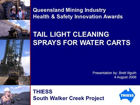 TAIL LIGHT CLEANING SPRAYS FOR WATER CARTS Queensland Mining Industry Health & Safety Innovation Awards Presentation by: Brett Illguth 4 August 2006 THIESS.