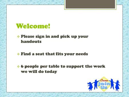 Welcome!  Please sign in and pick up your handouts  Find a seat that fits your needs  6 people per table to support the work we will do today.