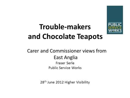 Trouble-makers and Chocolate Teapots Carer and Commissioner views from East Anglia Fraser Serle Public Service Works 28 th June 2012 Higher Visibility.
