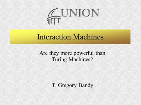 T. Gregory BandyInteraction Machines SeminarFebruary 21, 2003 - 1 Union College - Computer Science Graduate Program Interaction Machines Are they more.