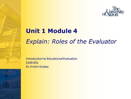 Unit 1 Module 4 Explain: Roles of the Evaluator Introduction to Educational Evaluation 5100-652 Dr. Kristin Koskey.