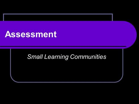 Assessment Small Learning Communities. The goal of all Small Learning Communities is to improve teaching, learning, and student outcomes A rigorous, coherent.