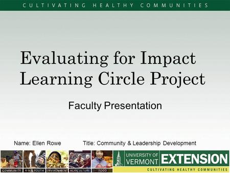 Evaluating for Impact Learning Circle Project Faculty Presentation Name: Ellen RoweTitle: Community & Leadership Development.