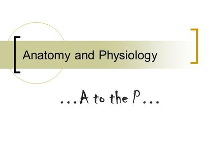 Anatomy and Physiology …A to the P…. A to the P? What is a good definition for Anatomy? What is a good definition for Physiology?