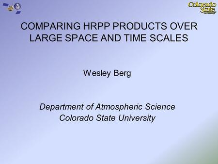 COMPARING HRPP PRODUCTS OVER LARGE SPACE AND TIME SCALES Wesley Berg Department of Atmospheric Science Colorado State University.