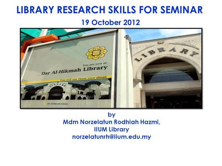 LIBRARY RESEARCH SKILLS FOR SEMINAR 19 October 2012 by Mdm Norzelatun Rodhiah Hazmi, IIUM Library