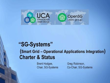 """SG-Systems"" ( Smart Grid – Operational Applications Integration ) Charter & Status Greg Robinson, Co-Chair, SG-Systems Brent Hodges, Chair, SG-Systems."