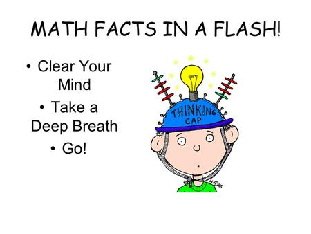MATH FACTS IN A FLASH! Clear Your Mind Take a Deep Breath Go!