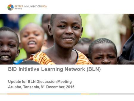 BID Initiative Learning Network (BLN) Update for BLN Discussion Meeting Arusha, Tanzania, 8 th December, 2015.