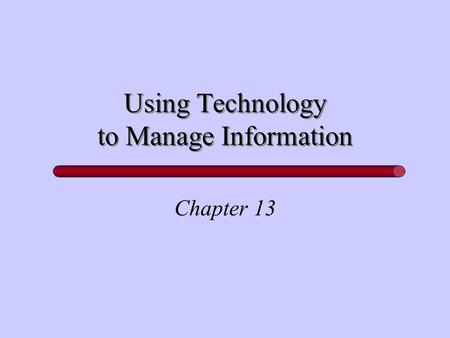 Using Technology to Manage Information Chapter 13.
