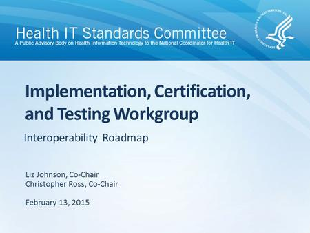 Interoperability Roadmap Implementation, Certification, and Testing Workgroup Liz Johnson, Co-Chair Christopher Ross, Co-Chair February 13, 2015.