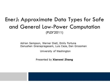 EnerJ: Approximate Data Types for Safe and General Low-Power Computation (PLDI'2011) Adrian Sampson, Werner Dietl, Emily Fortuna Danushen Gnanapragasam,