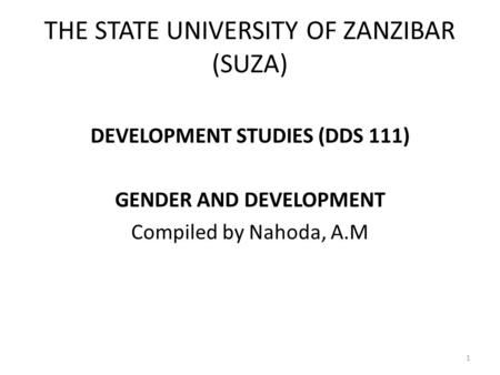 THE STATE UNIVERSITY OF ZANZIBAR (SUZA) DEVELOPMENT STUDIES (DDS 111) GENDER AND DEVELOPMENT Compiled by Nahoda, A.M 1.