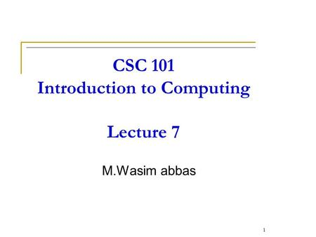 CSC 101 Introduction to Computing Lecture 7 M.Wasim abbas 1.