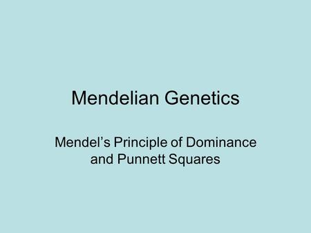 Mendelian Genetics Mendel's Principle of Dominance and Punnett Squares.