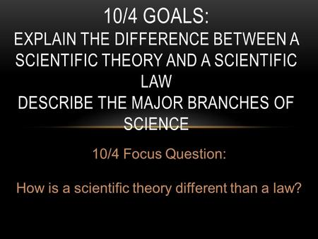 10/4 GOALS: EXPLAIN THE DIFFERENCE BETWEEN A SCIENTIFIC THEORY AND A SCIENTIFIC LAW DESCRIBE THE MAJOR BRANCHES OF SCIENCE 10/4 Focus Question: How is.