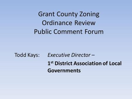 Grant County Zoning Ordinance Review Public Comment Forum Todd Kays:Executive Director – 1 st District Association of Local Governments.