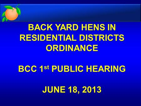 BACK YARD HENS IN RESIDENTIAL DISTRICTS ORDINANCE BCC 1 st PUBLIC HEARING JUNE 18, 2013 BACK YARD HENS IN RESIDENTIAL DISTRICTS ORDINANCE BCC 1 st PUBLIC.