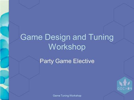 "Game Tuning Workshop Game Design and Tuning Workshop Party Game Elective Marc ""MAHK"" LeBlanc GDC 2004."